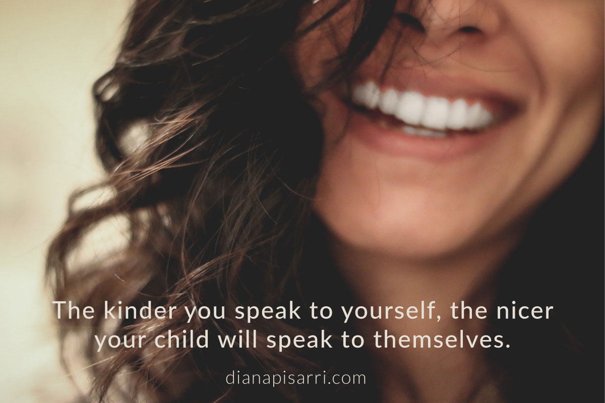 The kinder you speak to yourself, the nicer your child will speak to themselves.